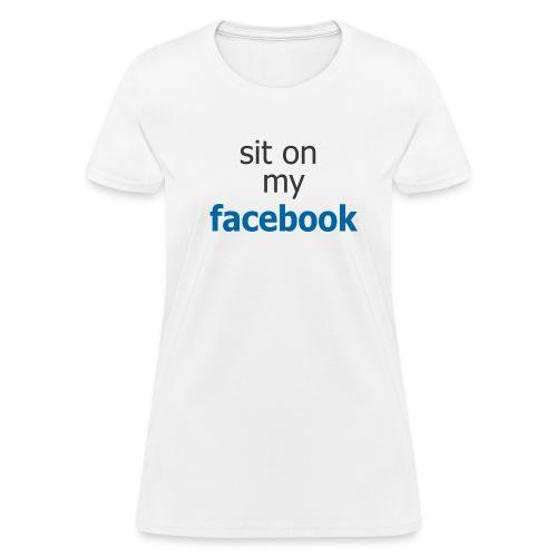 Sit on my Facebook - Women's T-Shirt