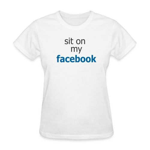 Sit on my Facebook - Women's T-Shirt