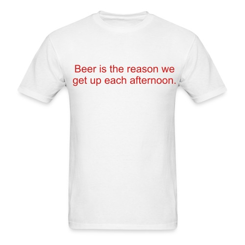 Men's T-Shirt - Beer is the reason we get up each afternoon.