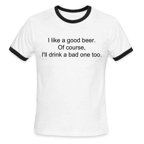 Men's Ringer T-Shirt - I like a good beer. Of course, I'll drink a bad one too.