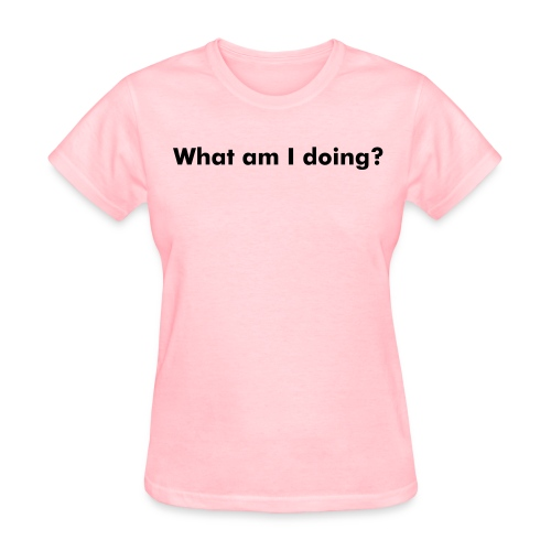 Create Your Own What am I Doing? - Women's T-Shirt