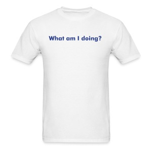 Create Your Own What am I Doing? - Men's T-Shirt
