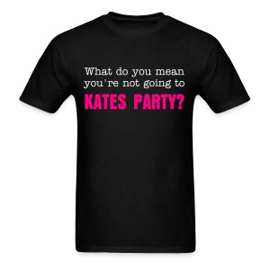 What do you mean you're not going to Kates Party? - Men's T-Shirt