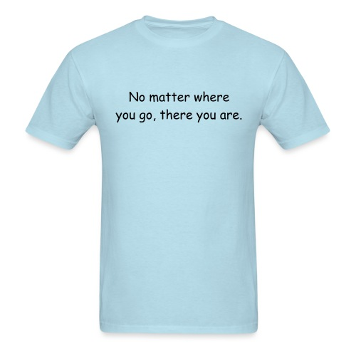 No matter where you go, there you are. - Men's T-Shirt