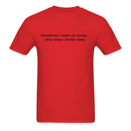 Sometimes I wake up moody; other times I let her sleep in. - Men's T-Shirt