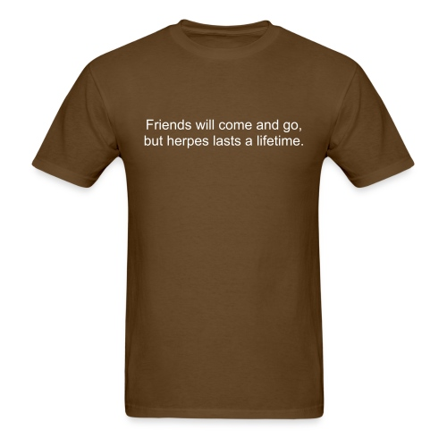 Friends will come and go, but herpes lasts a lifetime. - Men's T-Shirt