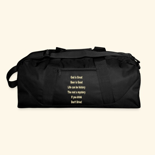God is great beer is good life can be history the rest a mystery if you drink don't drive - Duffel Bag