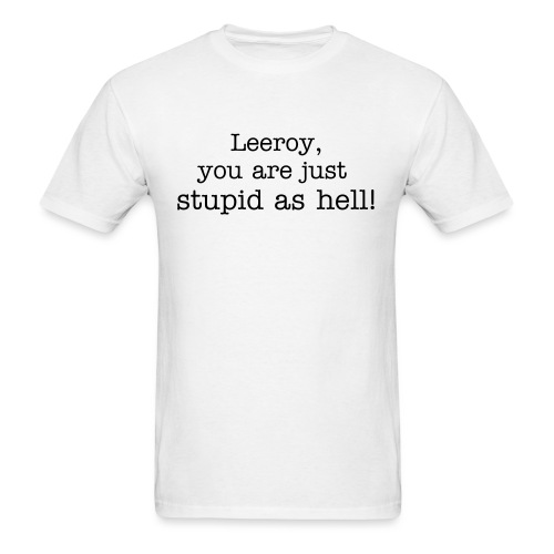 Leeroy, you are just stupid as hell! - Men's T-Shirt
