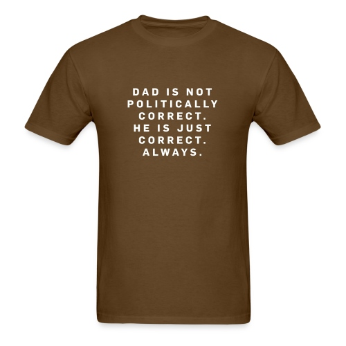 Dad is not Politically Correct. . . Brown - Men's T-Shirt