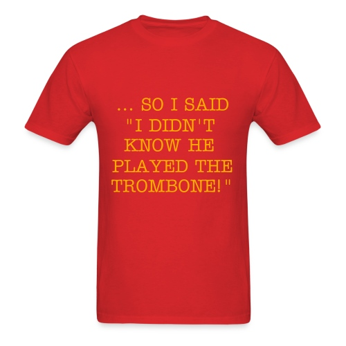 I didn't know he played the trombone Mens t-shirt - Men's T-Shirt