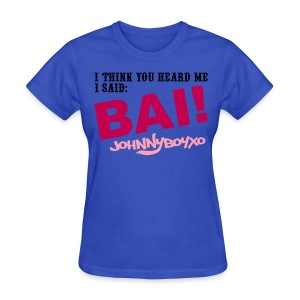 I think you heard me! BAI!! - Women's T-Shirt