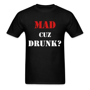 MAD CUZ DRUNK? T-Shirt - Men's T-Shirt