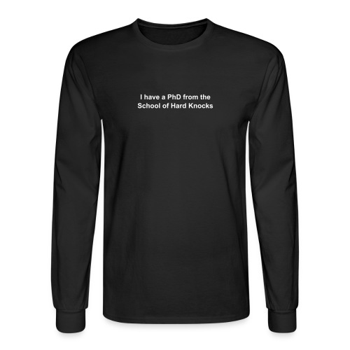 I have a PhD from the School of Hard Knocks - Men's Long Sleeve T-Shirt