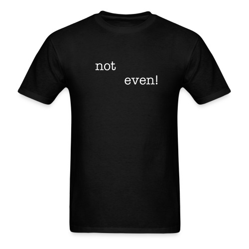 Not Even! - Speical Introductory Price! - Men's T-Shirt