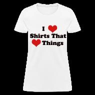 Women's T-Shirts ~ Women's T-Shirt ~ I Heart Shirts That Heart Things (Ladies)