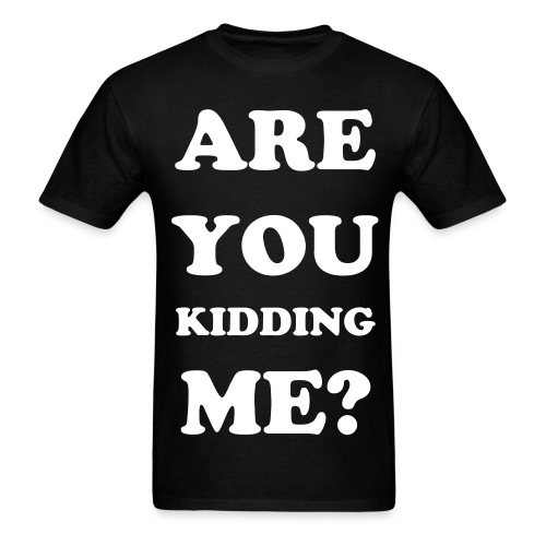 ARE YOU KIDDING ME? - Mens - Men's T-Shirt