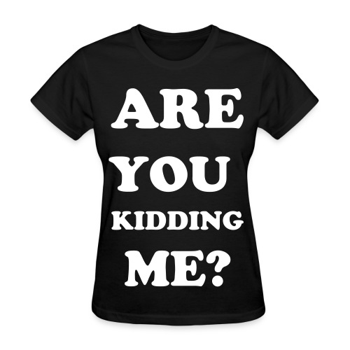 ARE YOU KIDDINNG ME? - Womens - Women's T-Shirt