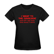 Women's T-Shirts ~ Women's T-Shirt ~ FANBOYS: I WENT TO THE DARK SIDE and all I got was this lousy t-shirt - Women's