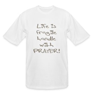 LIFE IS FRAGILE HANDLE WITH PRAYER - Men's Tall T-Shirt