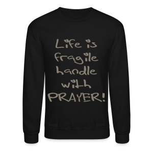 LIFE IS FRAGILE HANDLE WITH PRAYER - Crewneck Sweatshirt
