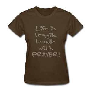 LIFE IS FRAGILE HANDLE WITH PRAYER - Women's T-Shirt