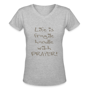 LIFE IS FRAGILE HANDLE WITH PRAYER - Women's V-Neck T-Shirt