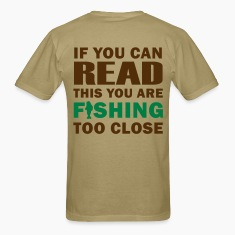 If you can READ this you are FISHING TOO CLOSE - Fisherman's T-shirt