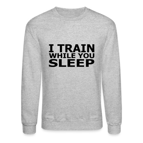 I Train While You Sleep Men's Crewneck Sweatshirt - Crewneck Sweatshirt