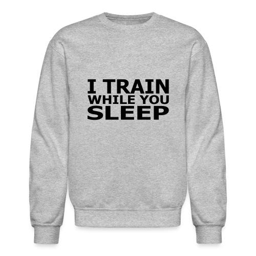 I Train While You Sleep Men's Crewneck Sweatshirt - Crewneck Sweatshirt