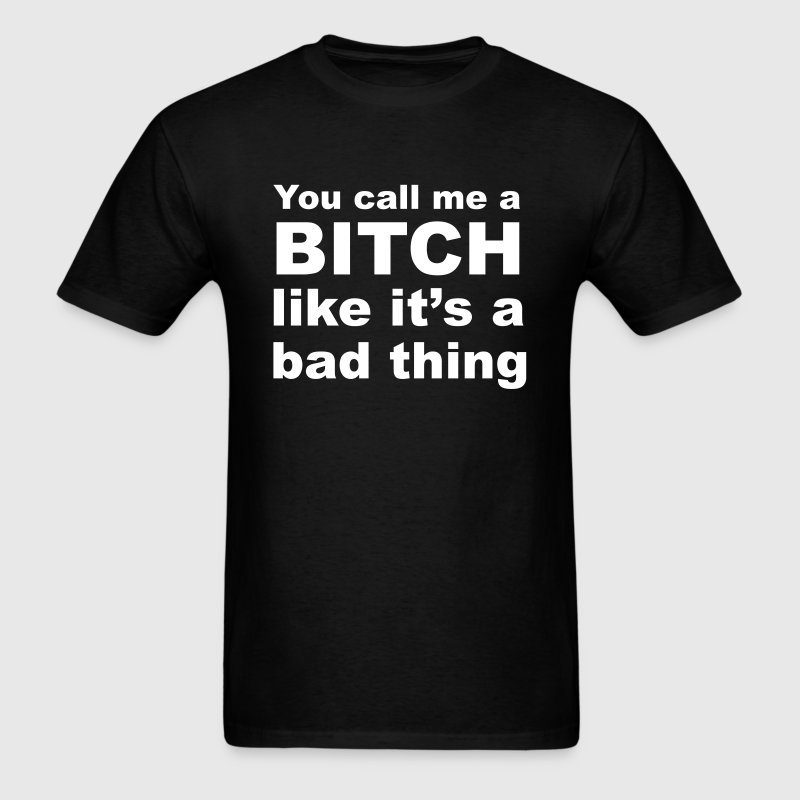 you call me a bitch like it's a bad thing T-Shirts - Men's T-Shirt
