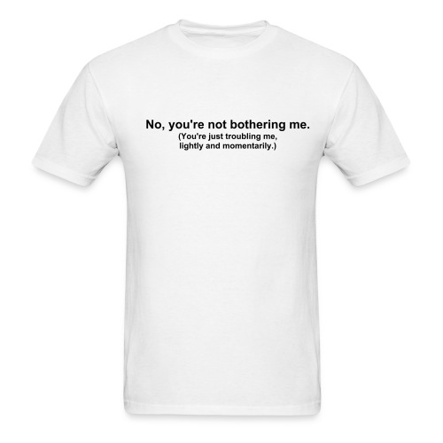 No you're not bothering me. - Men's T-Shirt