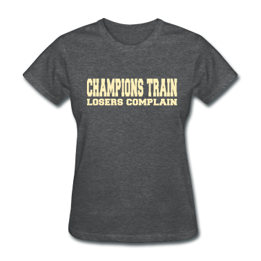 Champions Train Losers Complain Women's T-Shirts