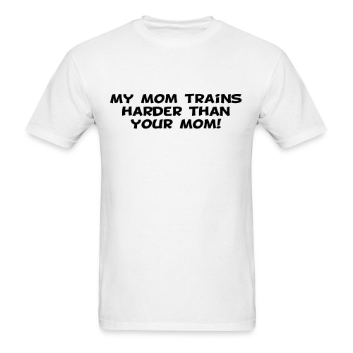 My Mom Trains Harder Than Your Mom - Men's T-Shirt
