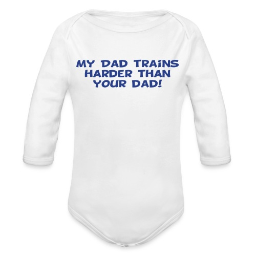 My Dad Trains Harder Than Your Dad - Organic Long Sleeve Baby Bodysuit