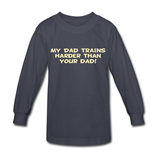 My Dad Trains Harder Than Your Dad - Kids' Long Sleeve T-Shirt
