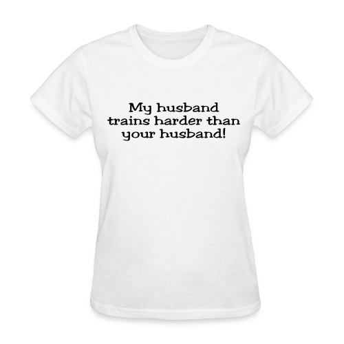 My Husband Trains Harder Than Your Husband - Women's T-Shirt