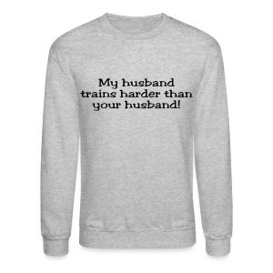 My Husband Trains Harder Than Your Husband - Crewneck Sweatshirt