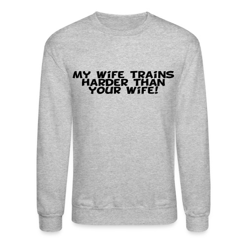 My Wife Trains Harder Than Your Wife - Crewneck Sweatshirt