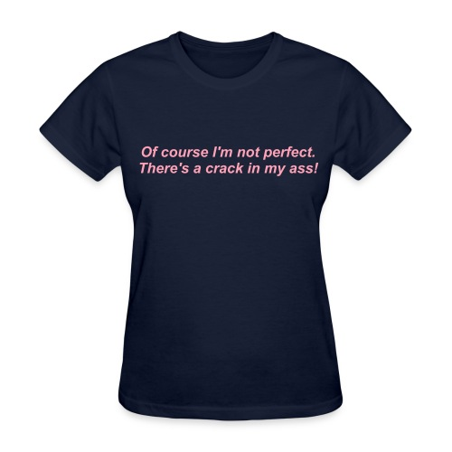 Of course I'm not perfect.  There's a crack in my ass! - Women's T-Shirt