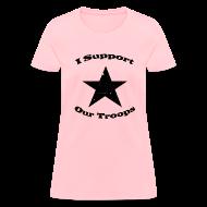 Women's T-Shirts ~ Women's T-Shirt ~ I Support Our Troops Shirt