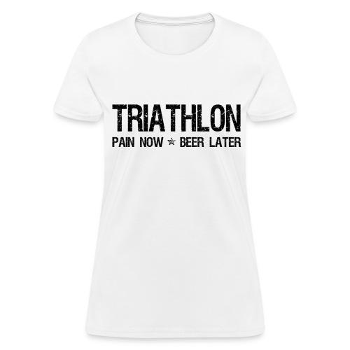 Triathlon Pain Now Beer Later - Women's T-Shirt