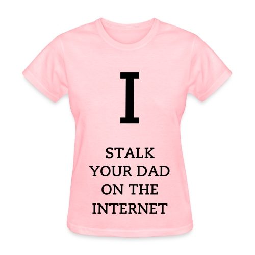 I stalk your dad - women - Women's T-Shirt