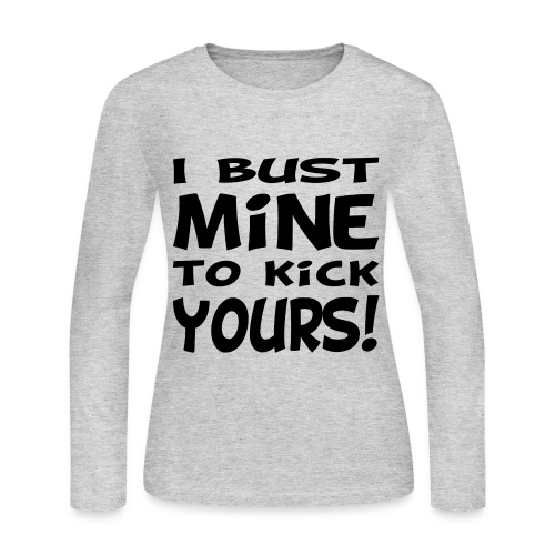 I Bust Mine to Kick Yours - Women's Long Sleeve Jersey T-Shirt