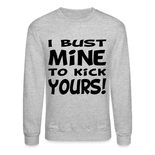 I Bust Mine to Kick Yours - Crewneck Sweatshirt