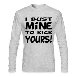 I Bust Mine to Kick Yours - Men's Long Sleeve T-Shirt by Next Level