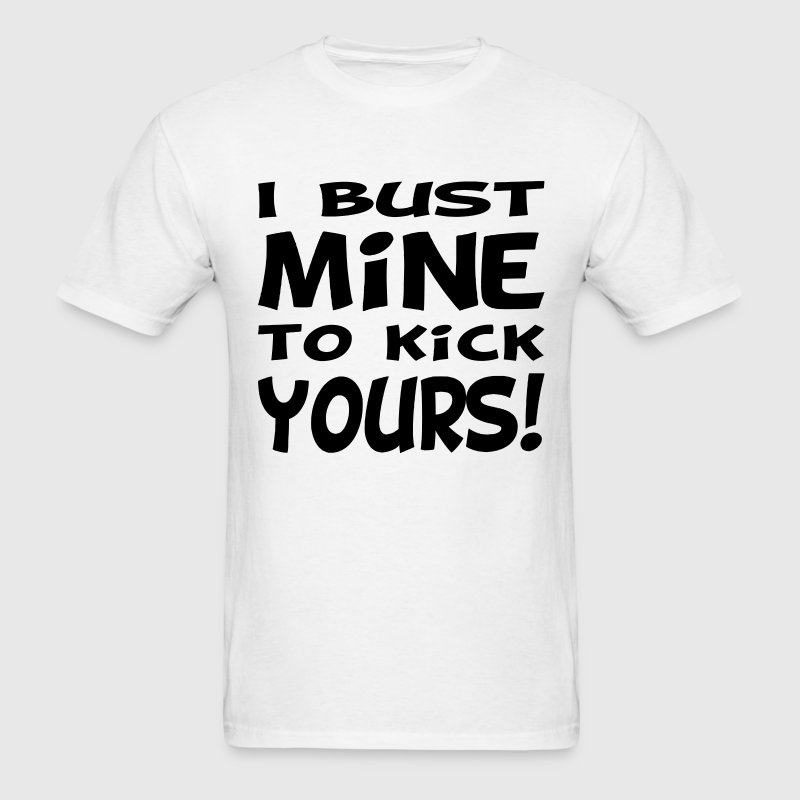 I Bust Mine To Kick Yours T-Shirts - Men's T-Shirt