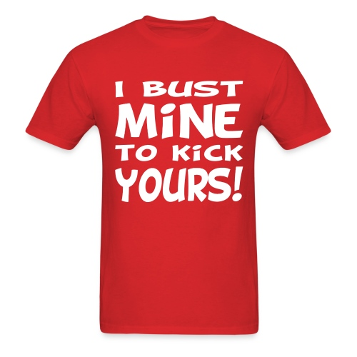 I Bust Mine to Kick Yours - Men's T-Shirt