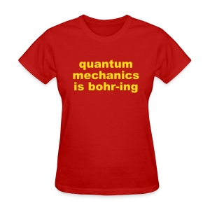 Quantum Mechanics is Bohr-ing - Women's T-Shirt