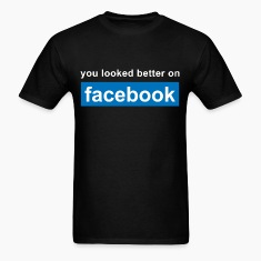 You looked better on facebook T-Shirts