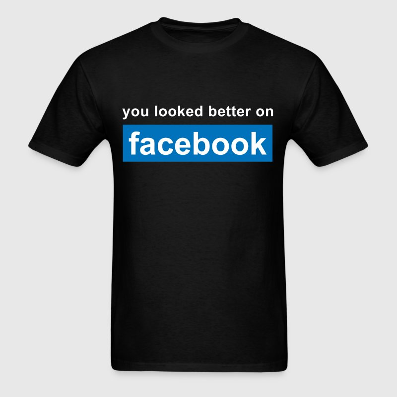 You Looked Better On Facebook T Shirt Spreadshirt